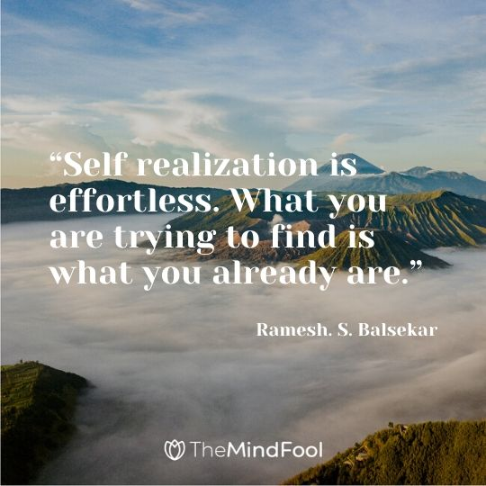 """""""Self realization is effortless. What you are trying to find is what you already are."""" – Ramesh. S. Balsekar"""