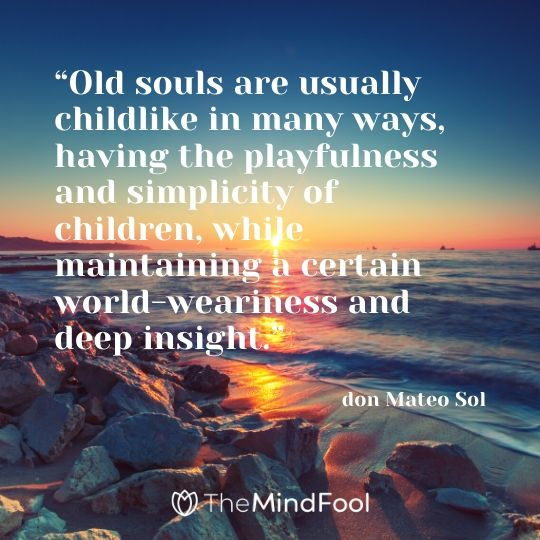 """Old souls are usually childlike in many ways, having the playfulness and simplicity of children, while maintaining a certain world-weariness and deep insight.""- don Mateo Sol"