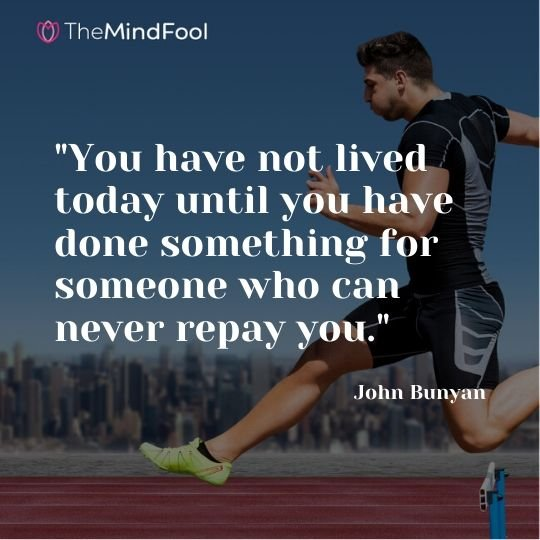 """You have not lived today until you have done something for someone who can never repay you."" - John Bunyan"