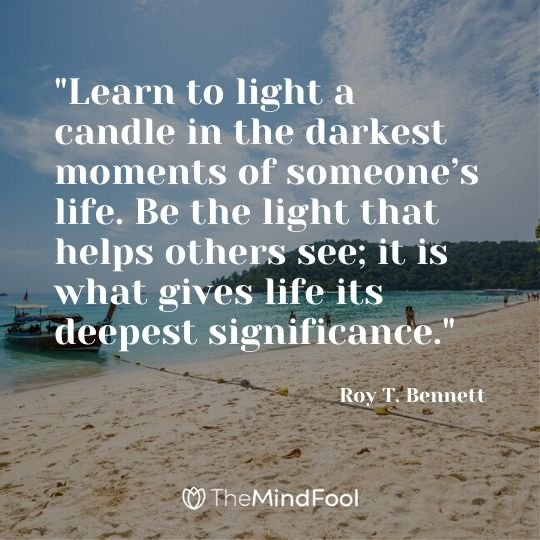"""Learn to light a candle in the darkest moments of someone's life. Be the light that helps others see; it is what gives life its deepest significance."" - Roy T. Bennett"