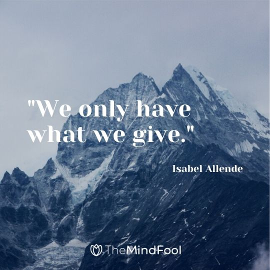 """We only have what we give."" - Isabel Allende"