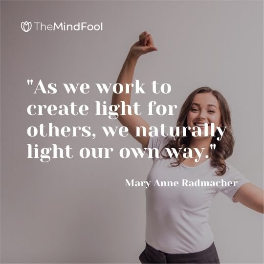 """As we work to create light for others, we naturally light our own way."" - Mary Anne Radmacher"