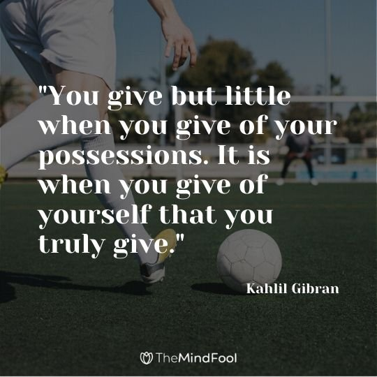 """You give but little when you give of your possessions. It is when you give of yourself that you truly give."" - Kahlil Gibran"