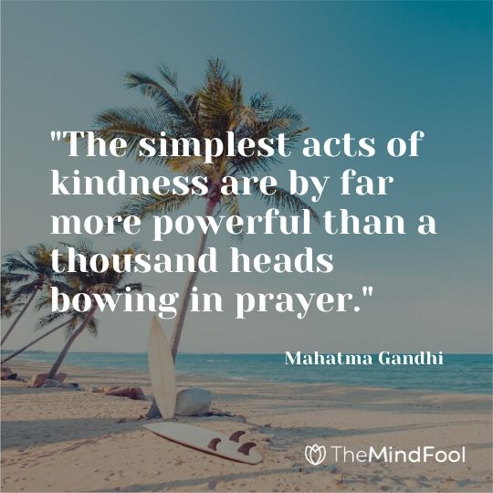"""The simplest acts of kindness are by far more powerful than a thousand heads bowing in prayer."" - Mahatma Gandhi"