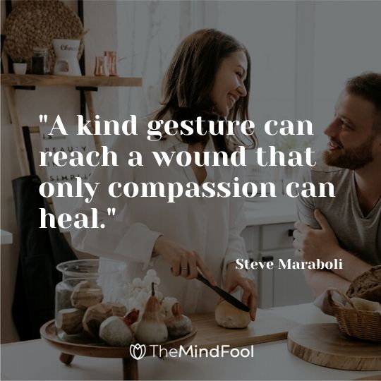 """A kind gesture can reach a wound that only compassion can heal."" - Steve Maraboli"