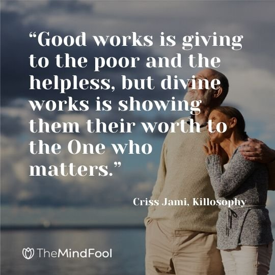 """Good works is giving to the poor and the helpless, but divine works is showing them their worth to the One who matters."" - Criss Jami, Killosophy"