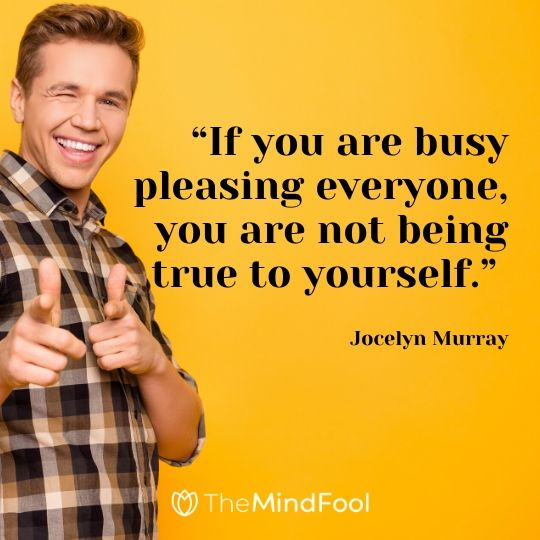 """If you are busy pleasing everyone, you are not being true to yourself."" – Jocelyn Murray"
