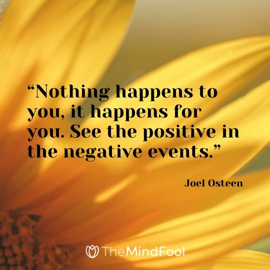 """""""Nothing happens to you, it happens for you. See the positive in the negative events.""""- Joel Osteen"""