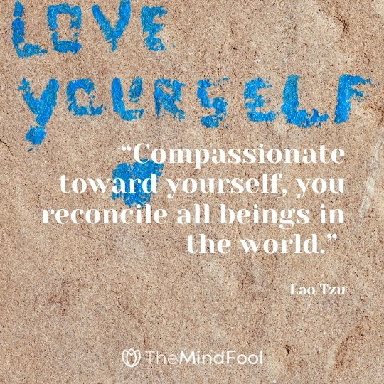 """""""Compassionate toward yourself, you reconcile all beings in the world."""" – Lao Tzu"""