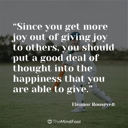 """Since you get more joy out of giving joy to others, you should put a good deal of thought into the happiness that you are able to give."" ― Eleanor Roosevelt"