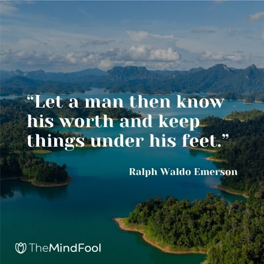 """Let a man then know his worth and keep things under his feet."" - Ralph Waldo Emerson"