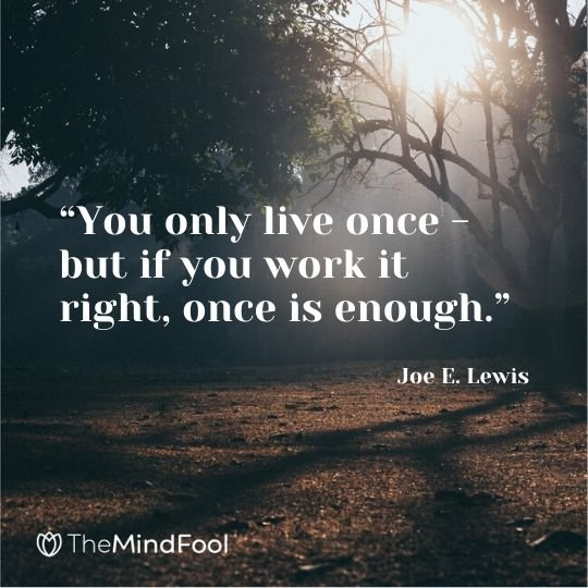 """You only live once - but if you work it right, once is enough."" - Joe E. Lewis"