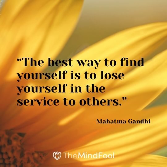 """The best way to find yourself is to lose yourself in the service to others."" - Mahatma Gandhi"