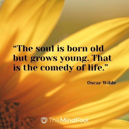 """The soul is born old but grows young. That is the comedy of life."" - Oscar Wilde"