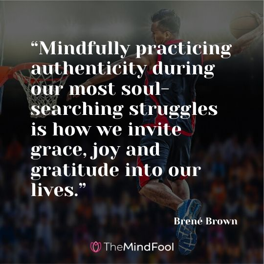 """Mindfully practicing authenticity during our most soul-searching struggles is how we invite grace, joy and gratitude into our lives."" - Brené Brown"