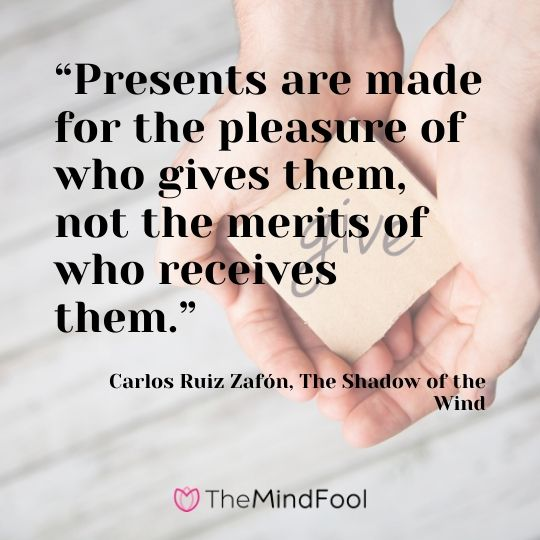 """Presents are made for the pleasure of who gives them, not the merits of who receives them."" - Carlos Ruiz Zafón, The Shadow of the Wind"