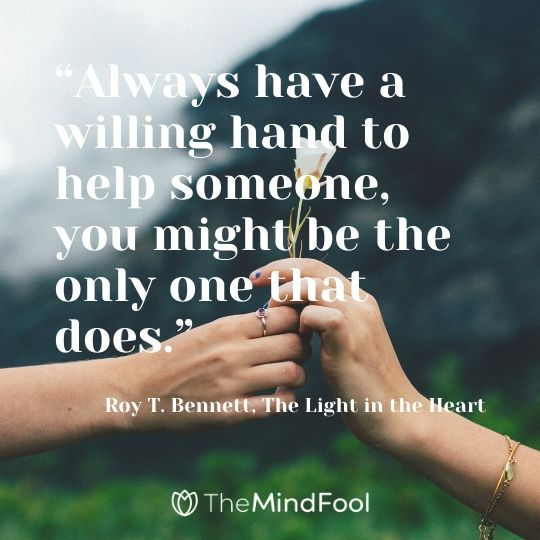 """Always have a willing hand to help someone, you might be the only one that does."" - Roy T. Bennett, The Light in the Heart"