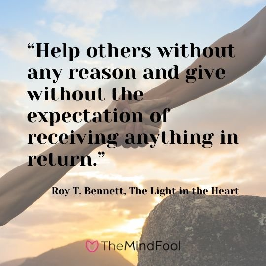 """Help others without any reason and give without the expectation of receiving anything in return."" - Roy T. Bennett, The Light in the Heart"