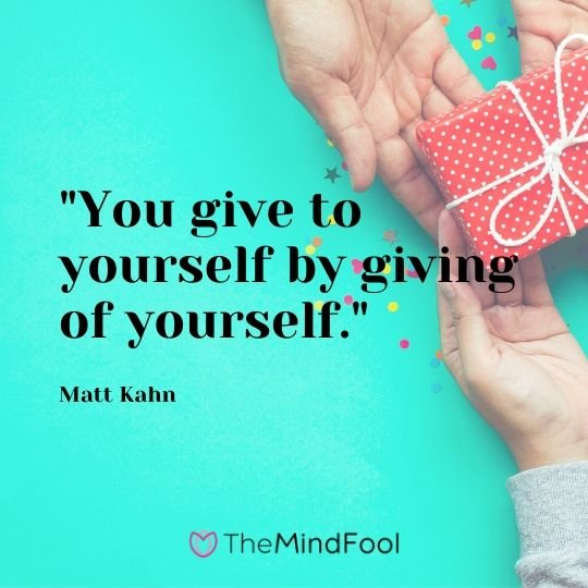 """You give to yourself by giving of yourself.""  - Matt Kahn"