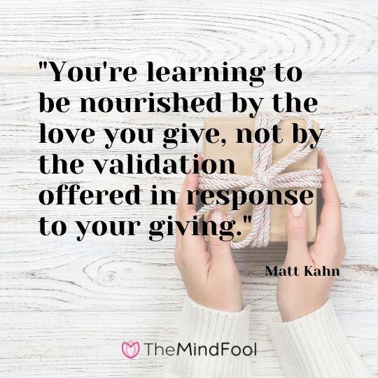 """You're learning to be nourished by the love you give, not by the validation offered in response to your giving.""  - Matt Kahn"
