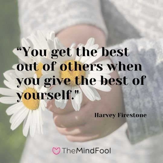 """You get the best out of others when you give the best of yourself."" - Harvey Firestone"