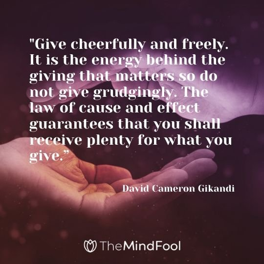 """Give cheerfully and freely. It is the energy behind the giving that matters so do not give grudgingly. The law of cause and effect guarantees that you shall receive plenty for what you give."" - David Cameron Gikandi"