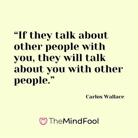 """If they talk about other people with you, they will talk about you with other people.""- Carlos Wallace"