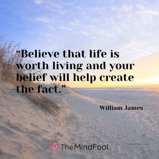 """""""Believe that life is worth living and your belief will help create the fact.""""- William James"""