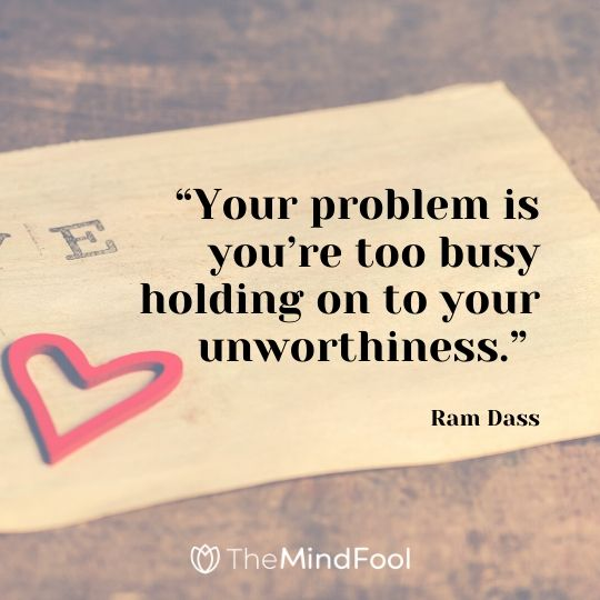 """""""Your problem is you're too busy holding on to your unworthiness."""" – Ram Dass"""