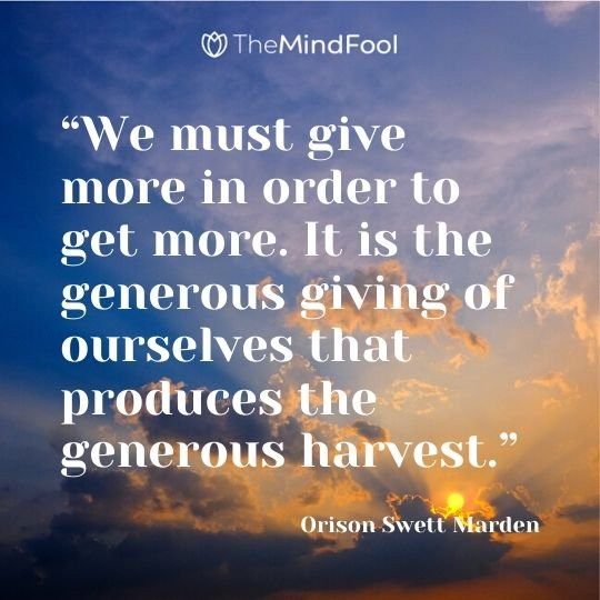 """We must give more in order to get more. It is the generous giving of ourselves that produces the generous harvest."" ― Orison Swett Marden"