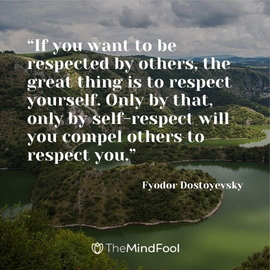 """If you want to be respected by others, the great thing is to respect yourself. Only by that, only by self-respect will you compel others to respect you."" ― Fyodor Dostoyevsky"
