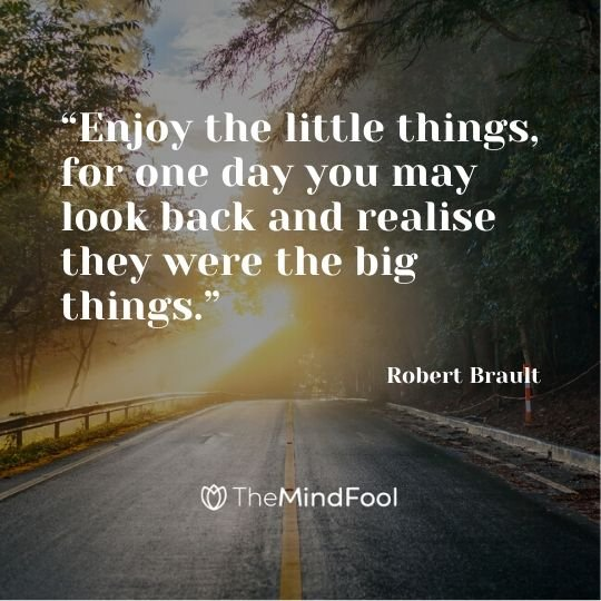 """Enjoy the little things, for one day you may look back and realise they were the big things."" - Robert Brault"