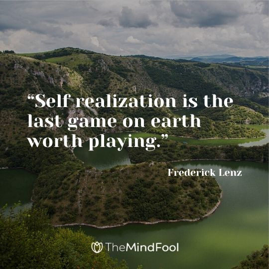 """""""Self realization is the last game on earth worth playing."""" – Frederick Lenz"""