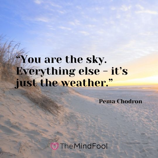 """You are the sky. Everything else - it's just the weather."" - Pema Chodron"