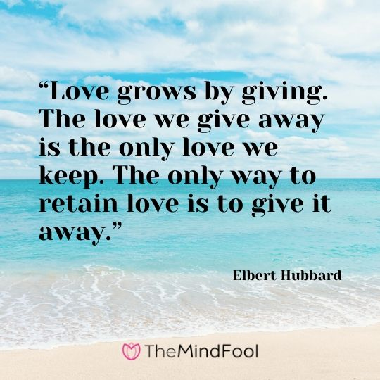 """Love grows by giving. The love we give away is the only love we keep. The only way to retain love is to give it away."" - Elbert Hubbard"