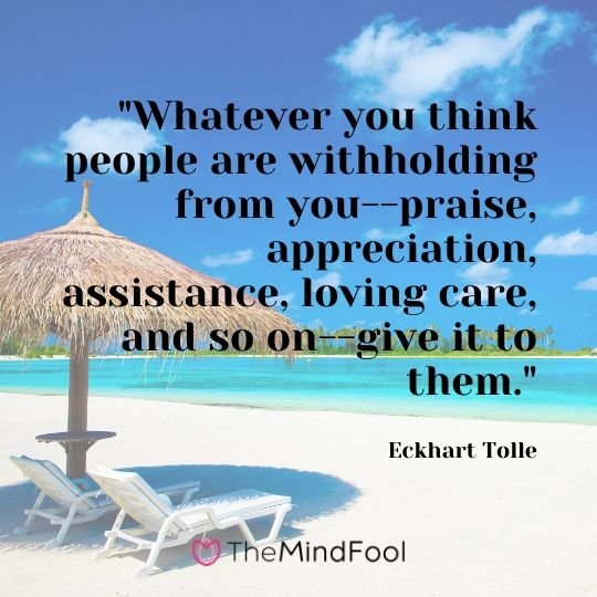 """Whatever you think people are withholding from you--praise, appreciation, assistance, loving care, and so on--give it to them."" - Eckhart Tolle"