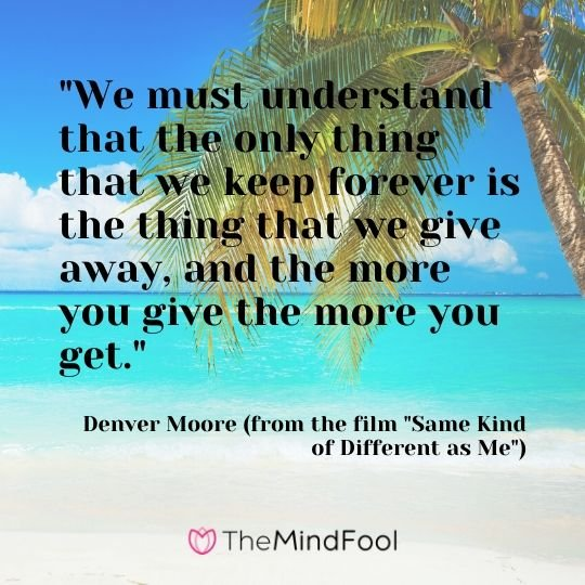 """We must understand that the only thing that we keep forever is the thing that we give away, and the more you give the more you get.""  - Denver Moore (from the film ""Same Kind of Different as Me"")"