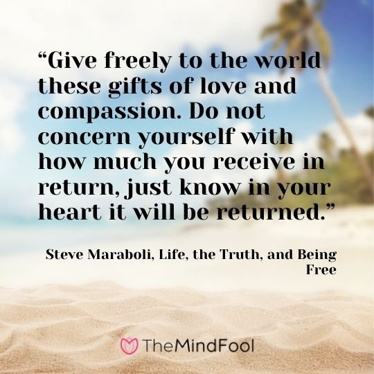 """Give freely to the world these gifts of love and compassion. Do not concern yourself with how much you receive in return, just know in your heart it will be returned."" - Steve Maraboli, Life, the Truth, and Being Free"