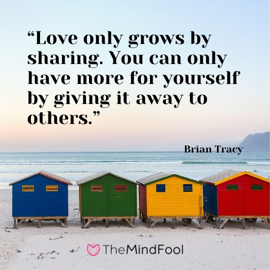 """Love only grows by sharing. You can only have more for yourself by giving it away to others."" - Brian Tracy"
