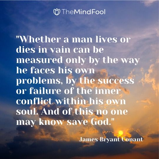 """""""Whether a man lives or dies in vain can be measured only by the way he faces his own problems, by the success or failure of the inner conflict within his own soul. And of this no one may know save God."""" ~ James Bryant Conant"""