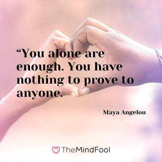 """""""You alone are enough. You have nothing to prove to anyone.: - Maya Angelou"""