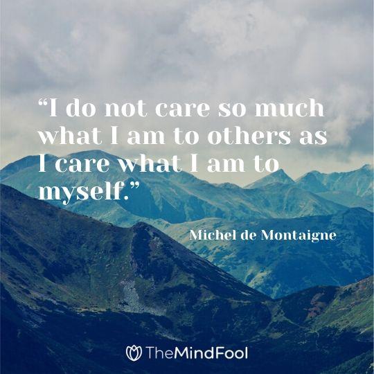 """I do not care so much what I am to others as I care what I am to myself."" ― Michel de Montaigne"