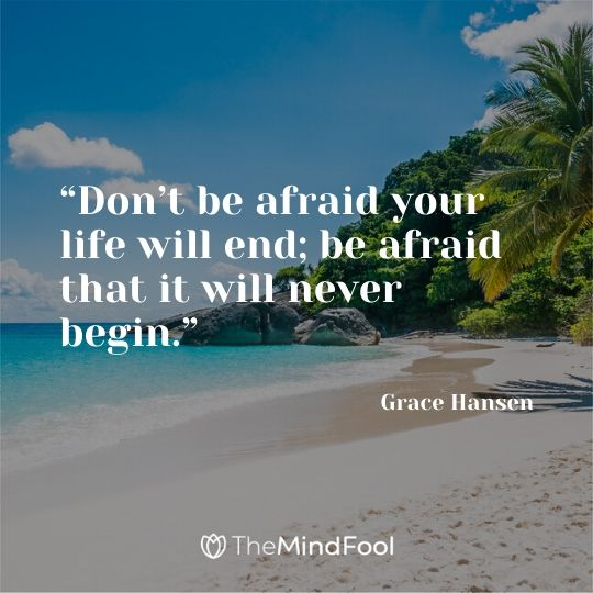 """Don't be afraid your life will end; be afraid that it will never begin."" - Grace Hansen"