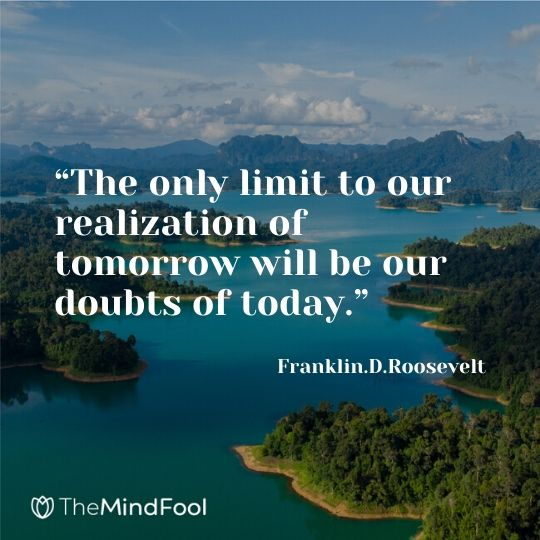 """""""The only limit to our realization of tomorrow will be our doubts of today."""" – Franklin.D.Roosevelt"""