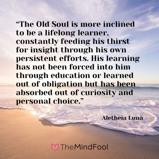 """The Old Soul is more inclined to be a lifelong learner, constantly feeding his thirst for insight through his own persistent efforts. His learning has not been forced into him through education or learned out of obligation but has been absorbed out of curiosity and personal choice."" ― Aletheia Luna"