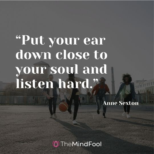 """Put your ear down close to your soul and listen hard."" - Anne Sexton"