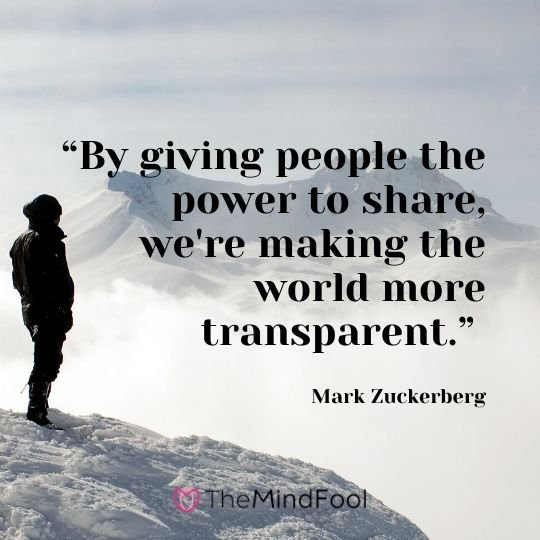 """By giving people the power to share, we're making the world more transparent."" ― Mark Zuckerberg"