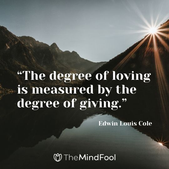 """The degree of loving is measured by the degree of giving."" ― Edwin Louis Cole"