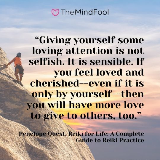 """Giving yourself some loving attention is not selfish. It is sensible. If you feel loved and cherished--even if it is only by yourself--then you will have more love to give to others, too."" ― Penelope Quest, Reiki for Life: A Complete Guide to Reiki Practice"