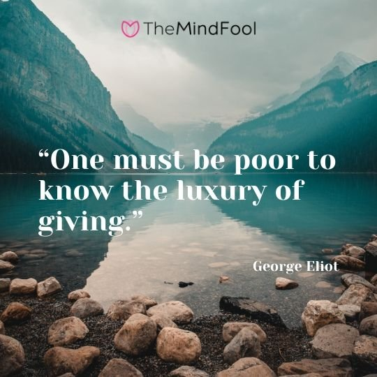 """One must be poor to know the luxury of giving."" ― George Eliot"